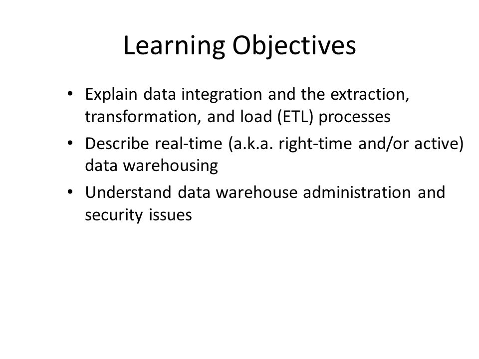 Learning Objectives Explain data integration and the extraction, transformation, and load (ETL) processes.