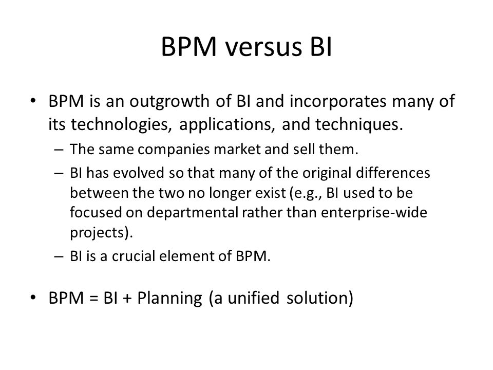 BPM versus BI BPM is an outgrowth of BI and incorporates many of its technologies, applications, and techniques.