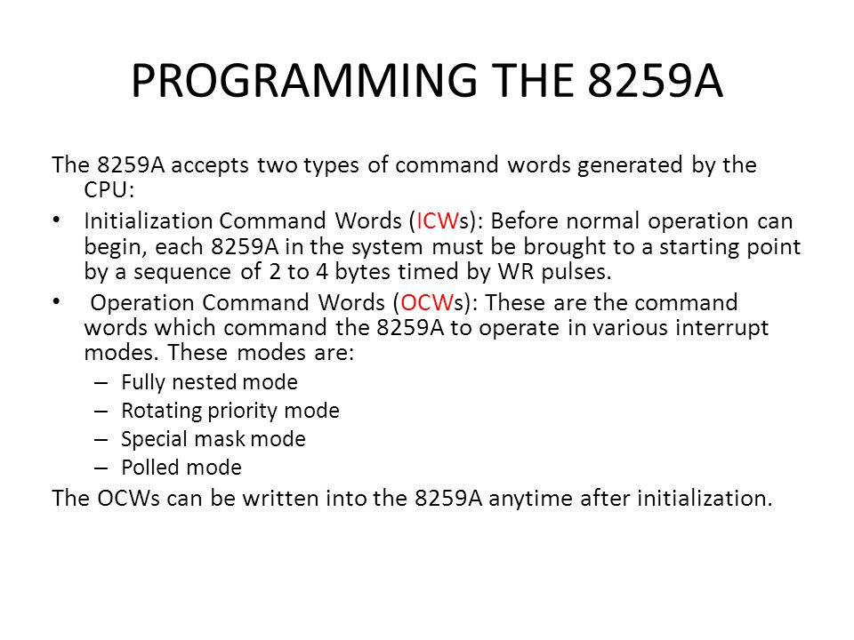PROGRAMMING THE 8259A The 8259A accepts two types of command words generated by the CPU:
