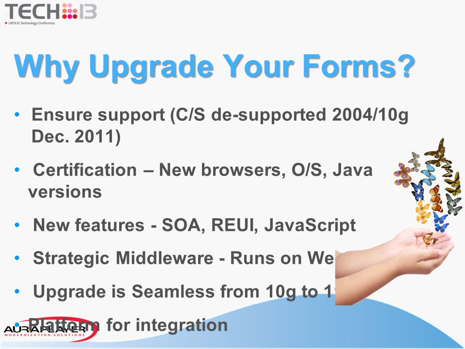 Why Upgrade Your Forms Ensure support (C/S de-supported 2004/10g Dec. 2011) Certification – New browsers, O/S, Java versions.
