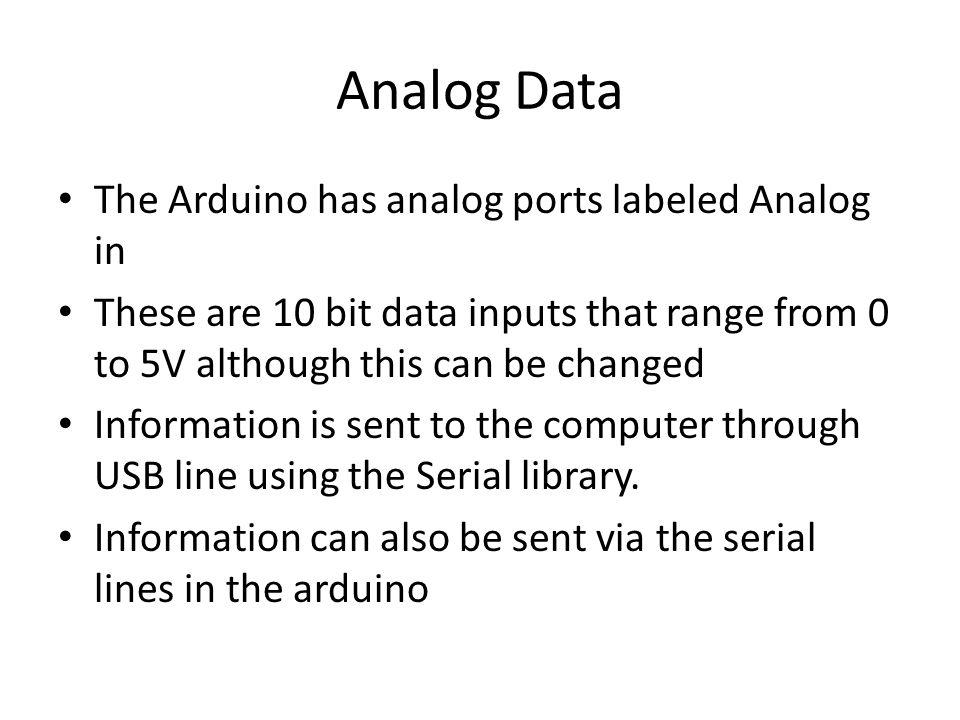 Analog Data The Arduino has analog ports labeled Analog in