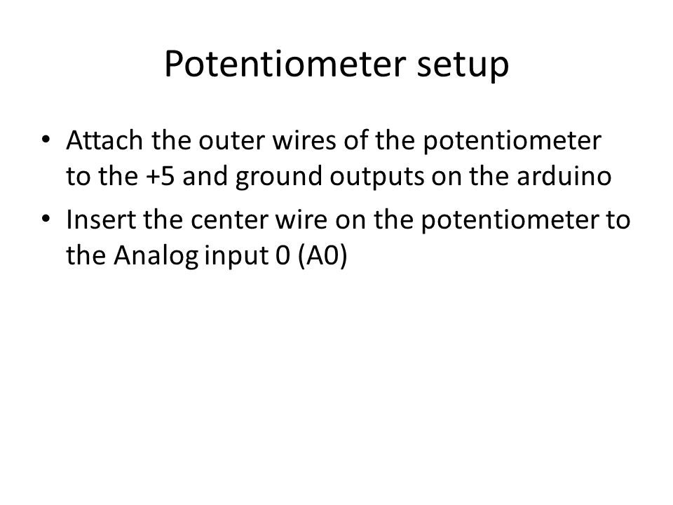 Potentiometer setup Attach the outer wires of the potentiometer to the +5 and ground outputs on the arduino.