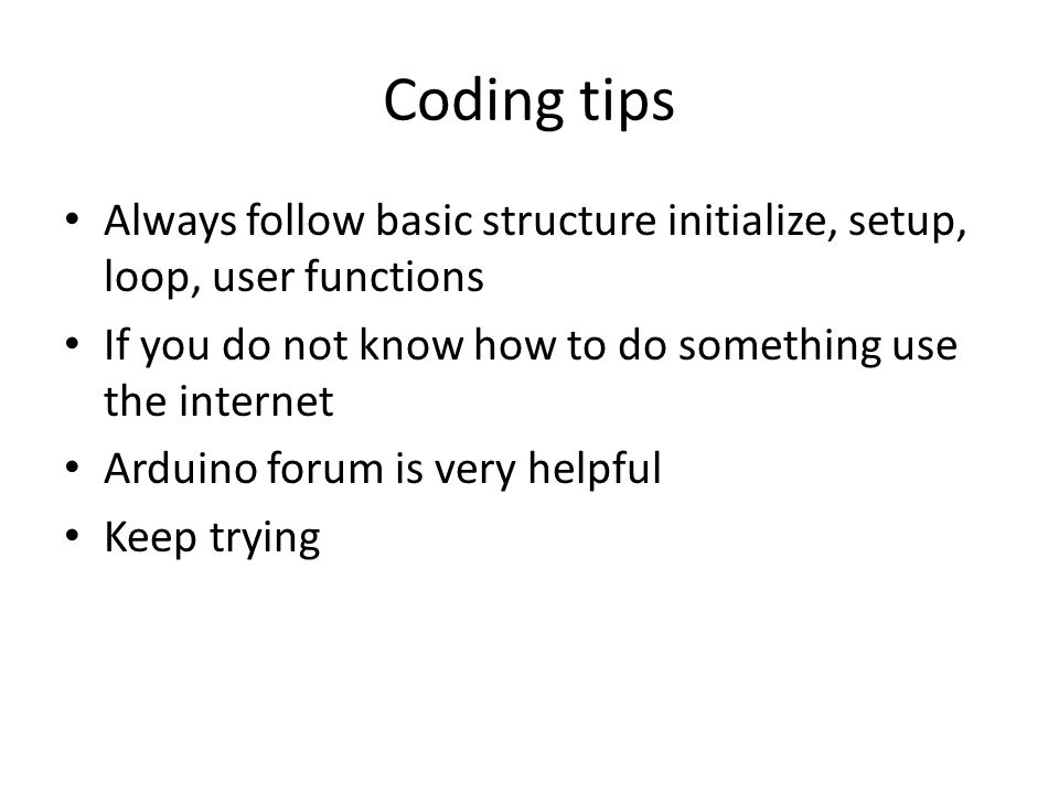 Coding tips Always follow basic structure initialize, setup, loop, user functions. If you do not know how to do something use the internet.
