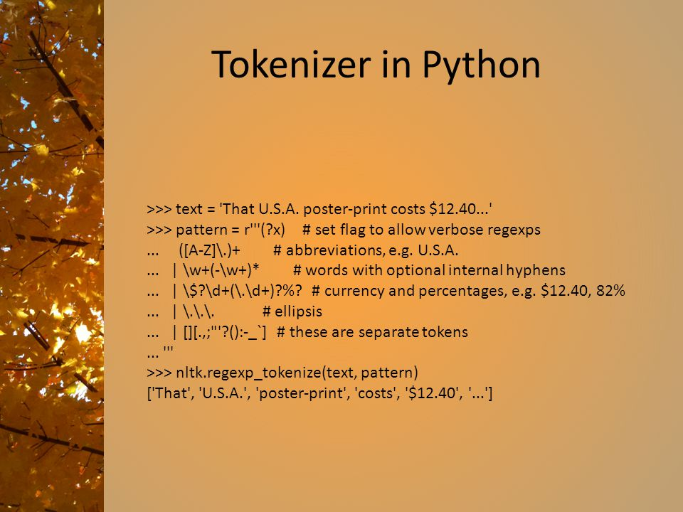 Tokenizer in Python >>> text = That U.S.A. poster-print costs $12.40... >>> pattern = r ( x) # set flag to allow verbose regexps.
