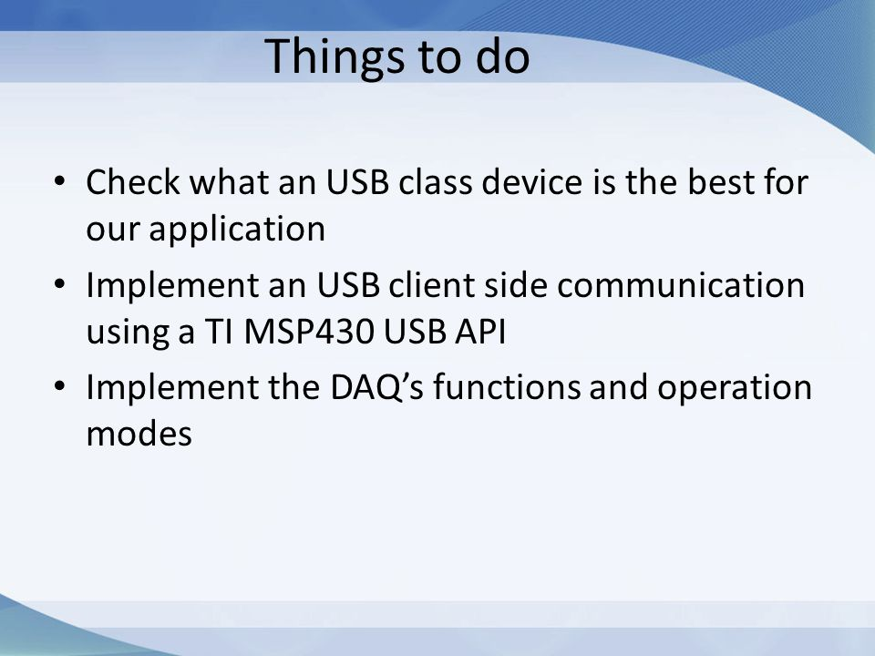 Things to do Check what an USB class device is the best for our application. Implement an USB client side communication using a TI MSP430 USB API.