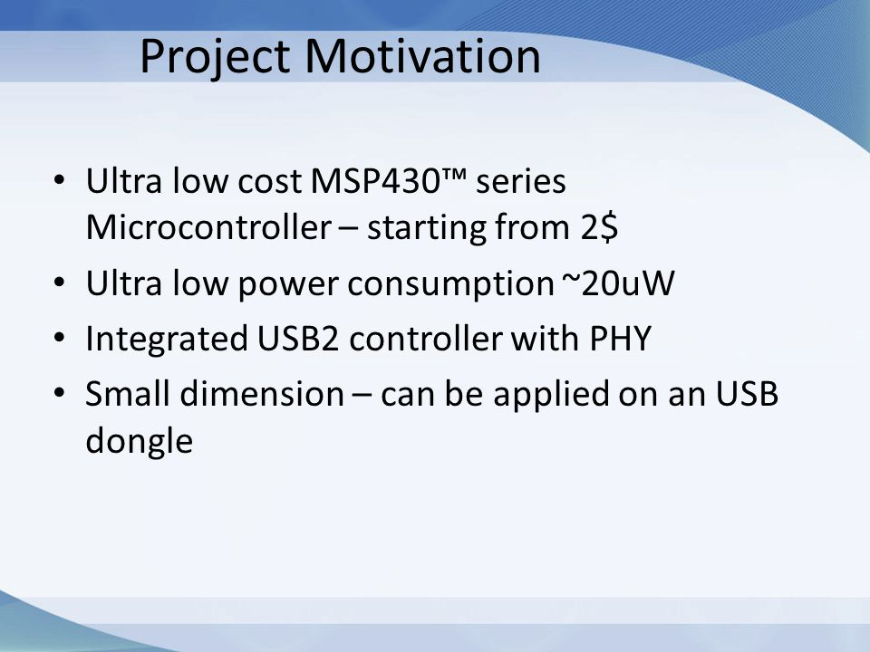Project Motivation Ultra low cost MSP430™ series Microcontroller – starting from 2$ Ultra low power consumption ~20uW.