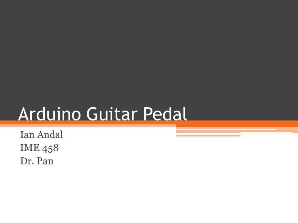 Arduino Guitar Pedal Ian Andal IME 458 Dr. Pan