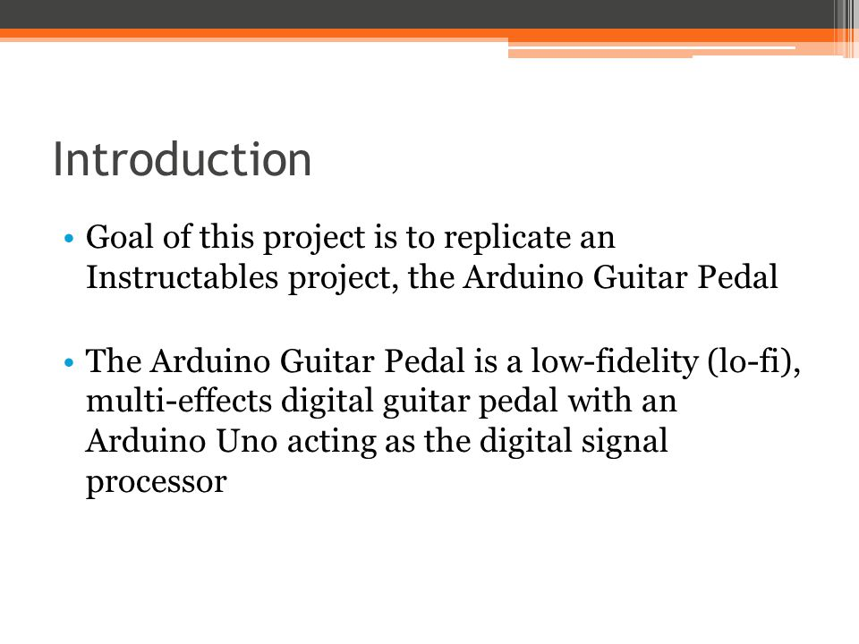 Introduction Goal of this project is to replicate an Instructables project, the Arduino Guitar Pedal.