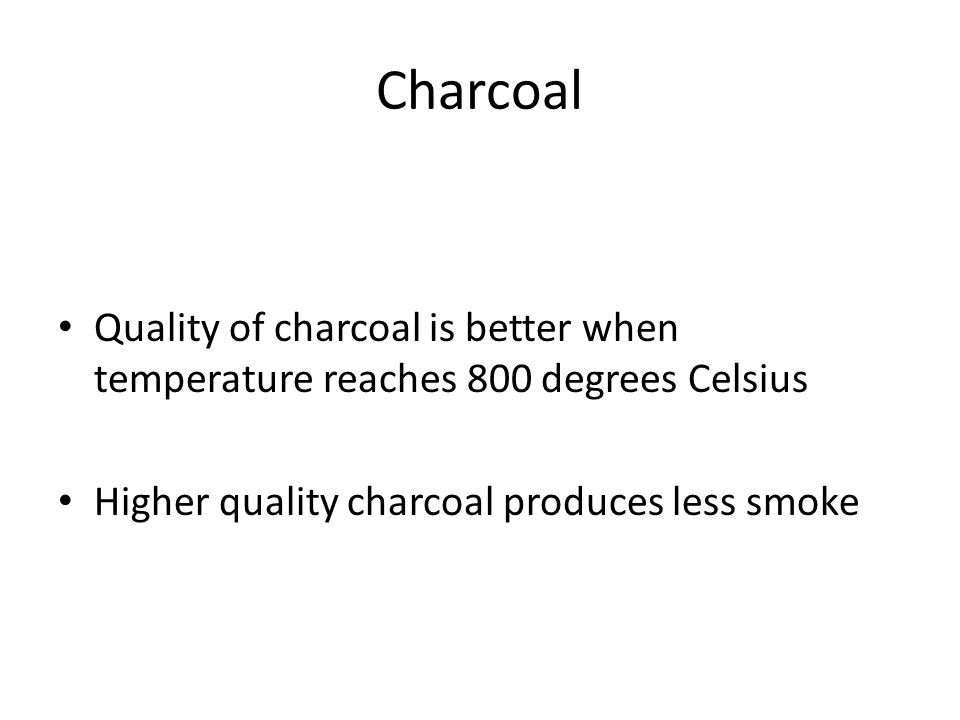 Charcoal Quality of charcoal is better when temperature reaches 800 degrees Celsius.