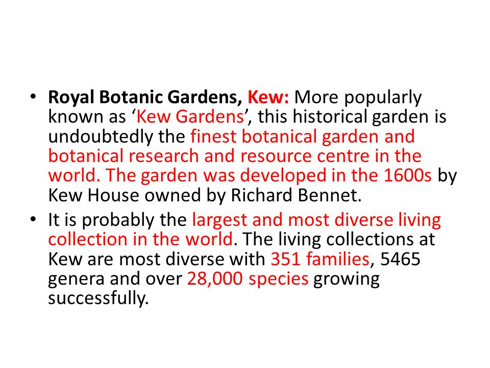 Royal Botanic Gardens, Kew: More popularly known as 'Kew Gardens', this historical garden is undoubtedly the finest botanical garden and botanical research and resource centre in the world. The garden was developed in the 1600s by Kew House owned by Richard Bennet.
