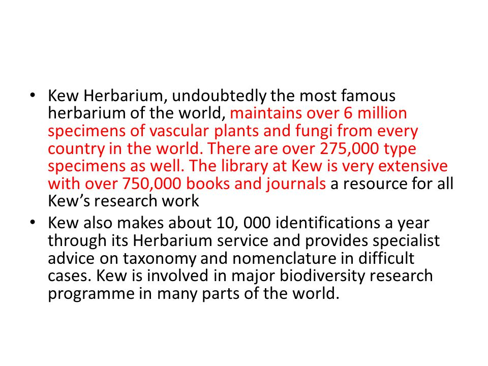 Kew Herbarium, undoubtedly the most famous herbarium of the world, maintains over 6 million specimens of vascular plants and fungi from every country in the world. There are over 275,000 type specimens as well. The library at Kew is very extensive with over 750,000 books and journals a resource for all Kew's research work