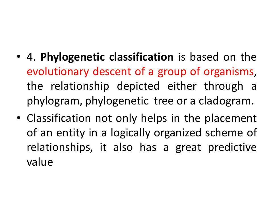 4. Phylogenetic classification is based on the evolutionary descent of a group of organisms, the relationship depicted either through a phylogram, phylogenetic tree or a cladogram.