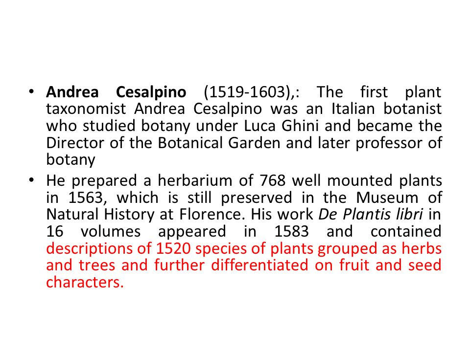 Andrea Cesalpino (1519-1603),: The first plant taxonomist Andrea Cesalpino was an Italian botanist who studied botany under Luca Ghini and became the Director of the Botanical Garden and later professor of botany