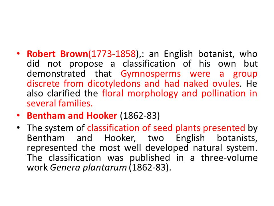 Robert Brown(1773-1858),: an English botanist, who did not propose a classification of his own but demonstrated that Gymnosperms were a group discrete from dicotyledons and had naked ovules. He also clarified the floral morphology and pollination in several families.
