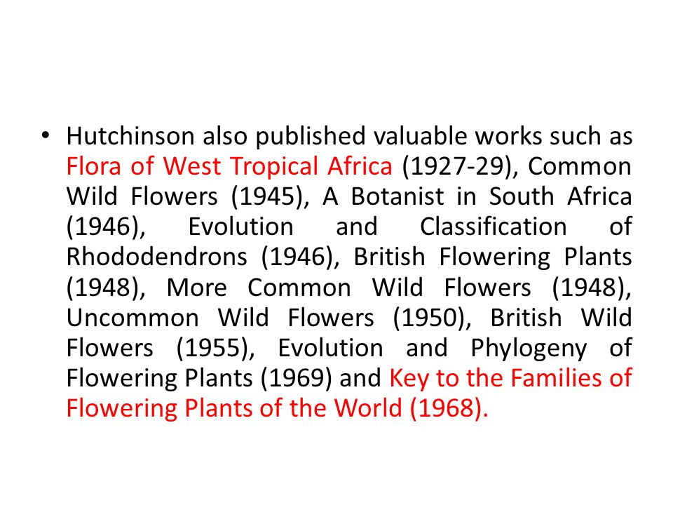Hutchinson also published valuable works such as Flora of West Tropical Africa (1927-29), Common Wild Flowers (1945), A Botanist in South Africa (1946), Evolution and Classification of Rhododendrons (1946), British Flowering Plants (1948), More Common Wild Flowers (1948), Uncommon Wild Flowers (1950), British Wild Flowers (1955), Evolution and Phylogeny of Flowering Plants (1969) and Key to the Families of Flowering Plants of the World (1968).