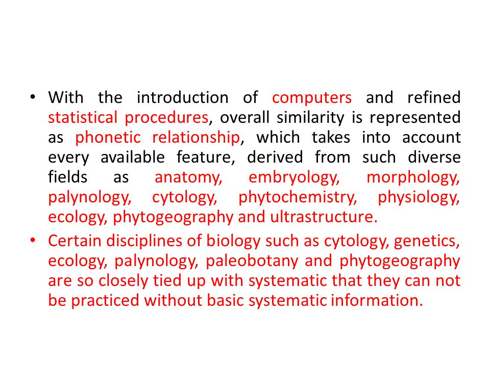 With the introduction of computers and refined statistical procedures, overall similarity is represented as phonetic relationship, which takes into account every available feature, derived from such diverse fields as anatomy, embryology, morphology, palynology, cytology, phytochemistry, physiology, ecology, phytogeography and ultrastructure.