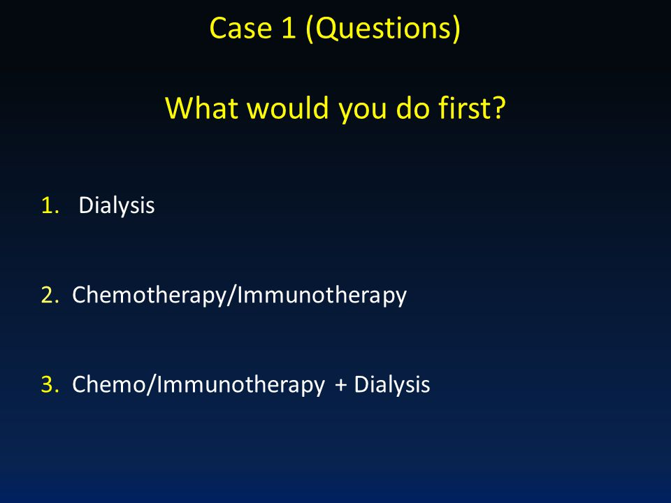 Case 1 (Questions) What would you do first Dialysis