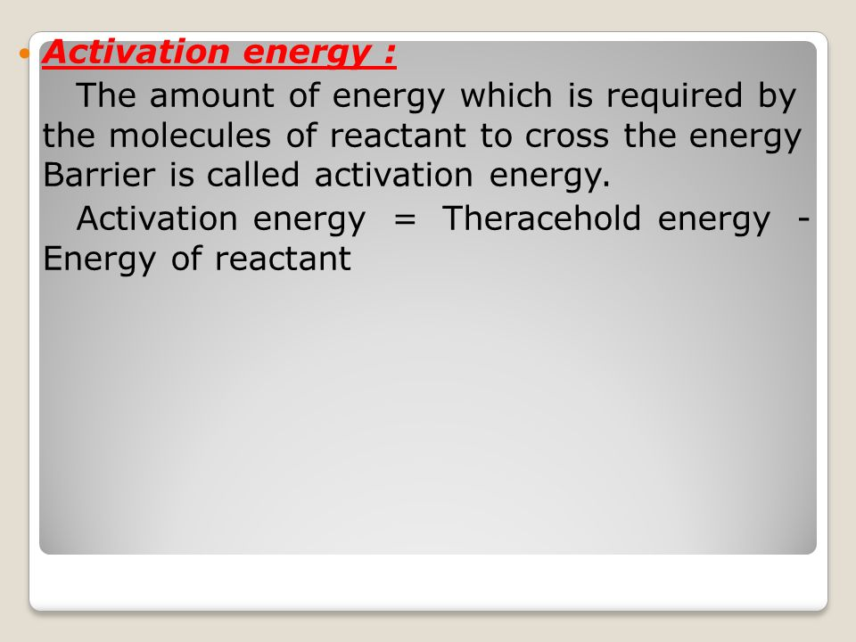 Activation energy : The amount of energy which is required by the molecules of reactant to cross the energy Barrier is called activation energy.