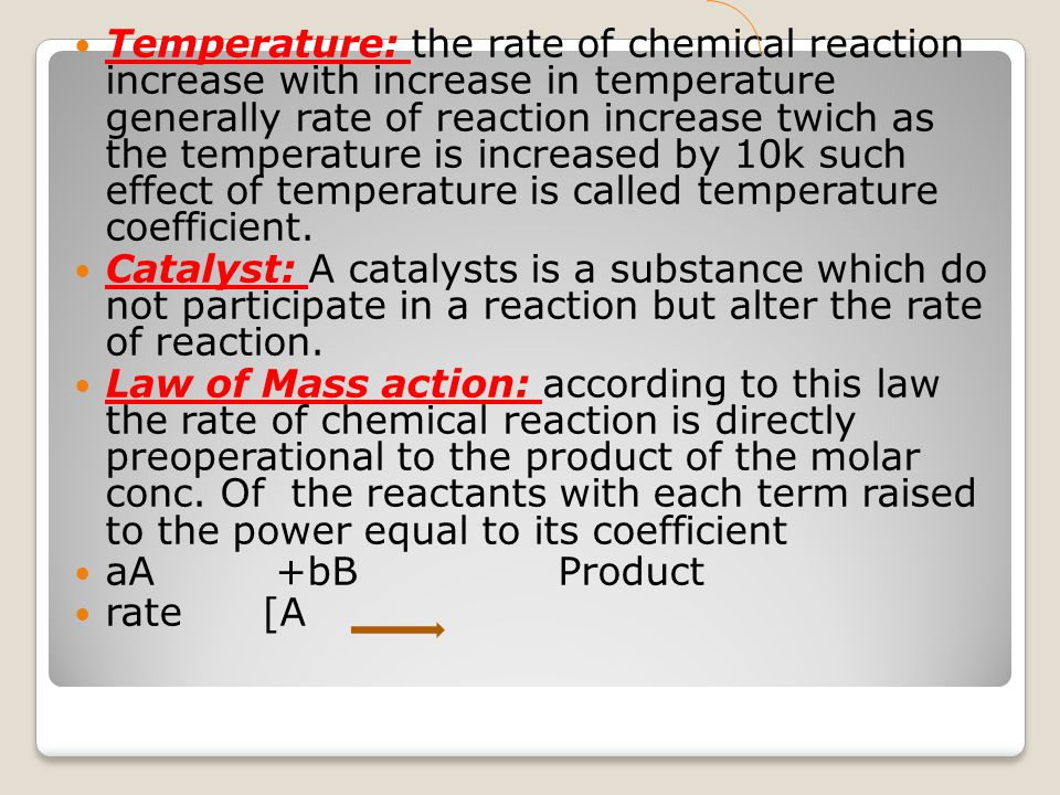 Temperature: the rate of chemical reaction increase with increase in temperature generally rate of reaction increase twich as the temperature is increased by 10k such effect of temperature is called temperature coefficient.