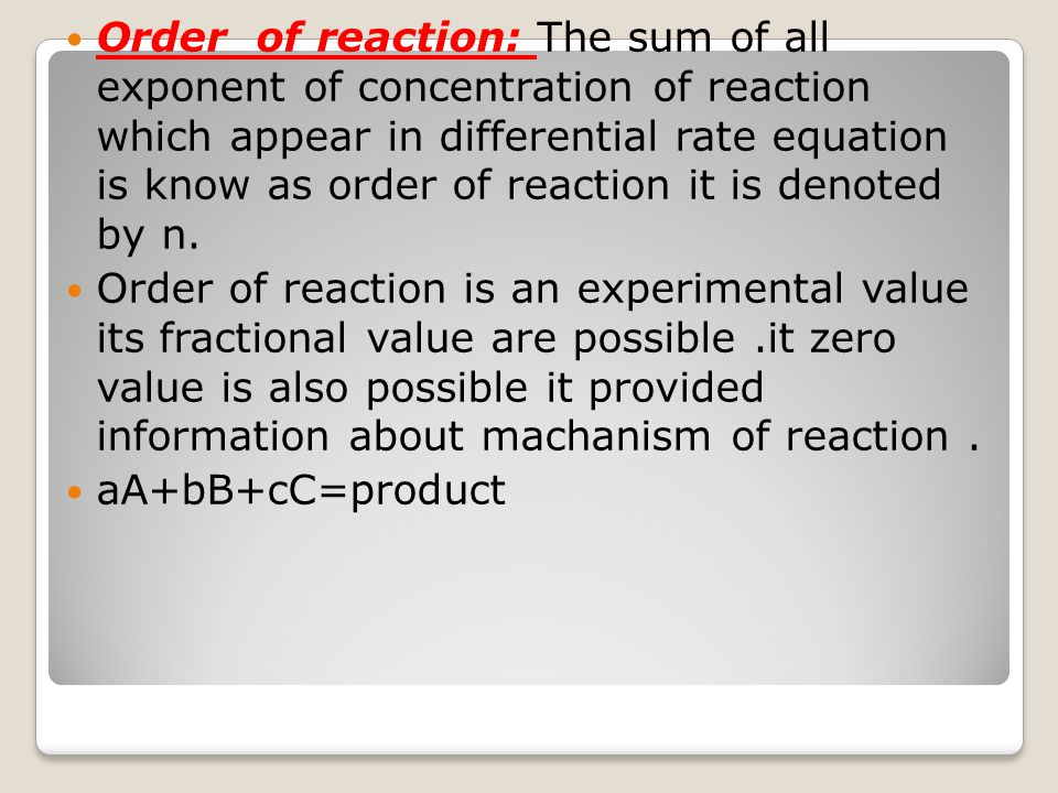 Order of reaction: The sum of all exponent of concentration of reaction which appear in differential rate equation is know as order of reaction it is denoted by n.