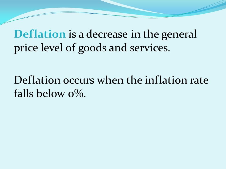 Deflation is a decrease in the general price level of goods and services.