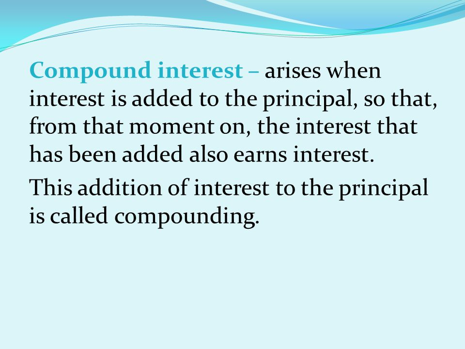Compound interest – arises when interest is added to the principal, so that, from that moment on, the interest that has been added also earns interest.