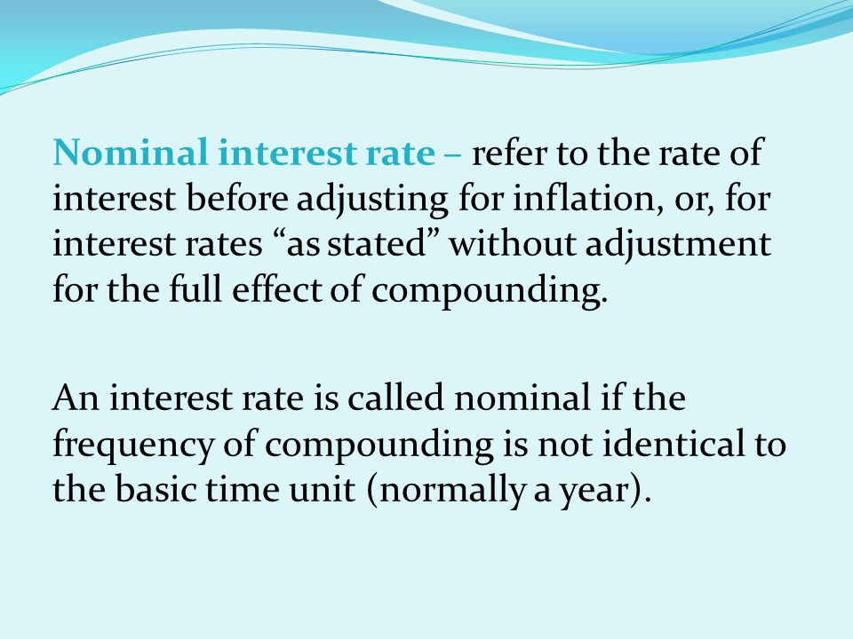 Nominal interest rate – refer to the rate of interest before adjusting for inflation, or, for interest rates as stated without adjustment for the full effect of compounding.