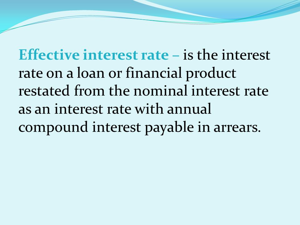 Effective interest rate – is the interest rate on a loan or financial product restated from the nominal interest rate as an interest rate with annual compound interest payable in arrears.