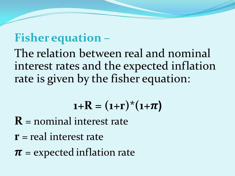 Fisher equation – The relation between real and nominal interest rates and the expected inflation rate is given by the fisher equation: (1+R = (1+r)*(1+𝝅 R = nominal interest rate r = real interest rate 𝝅 = expected inflation rate