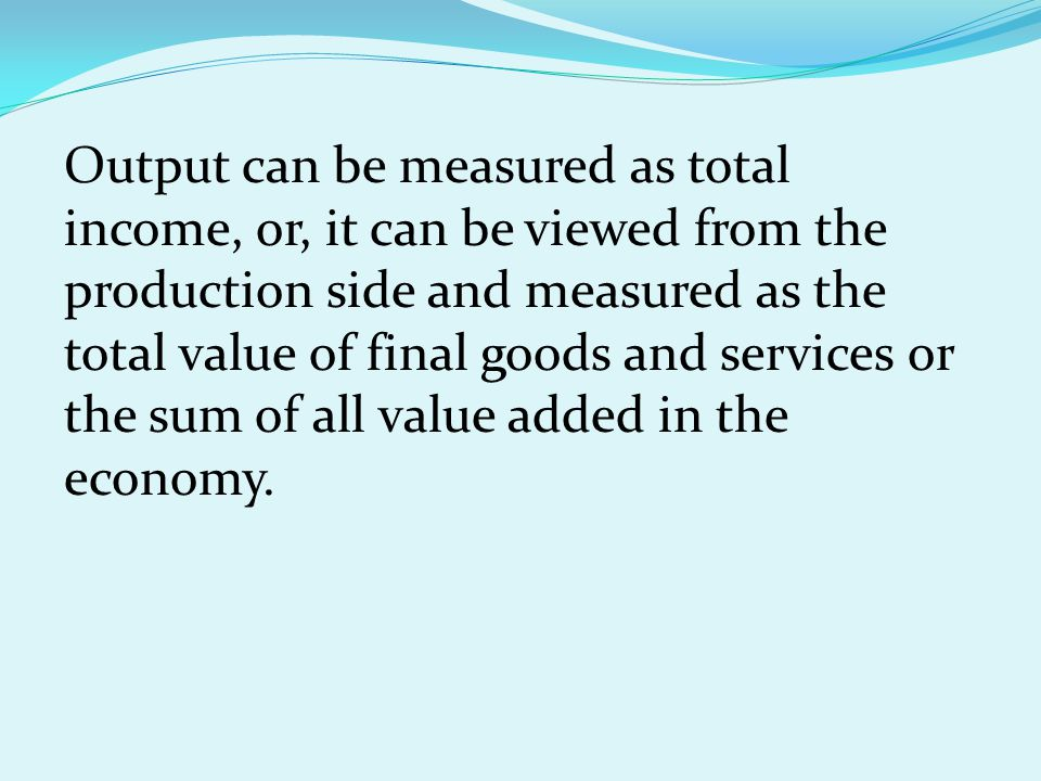 Output can be measured as total income, or, it can be viewed from the production side and measured as the total value of final goods and services or the sum of all value added in the economy.