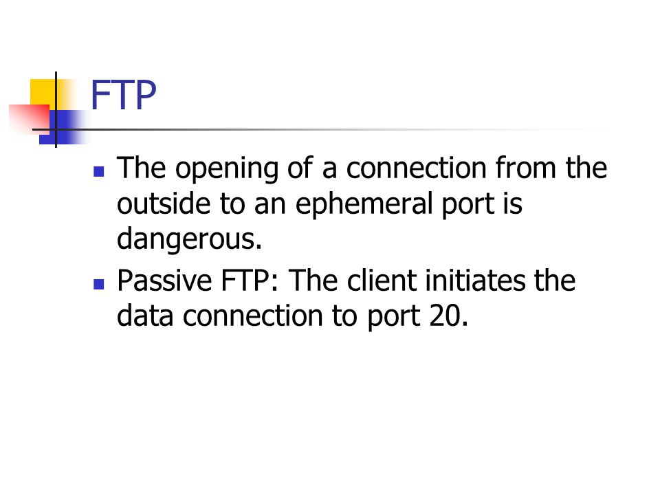 FTP The opening of a connection from the outside to an ephemeral port is dangerous.