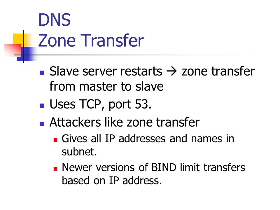 DNS Zone Transfer Slave server restarts  zone transfer from master to slave. Uses TCP, port 53. Attackers like zone transfer.