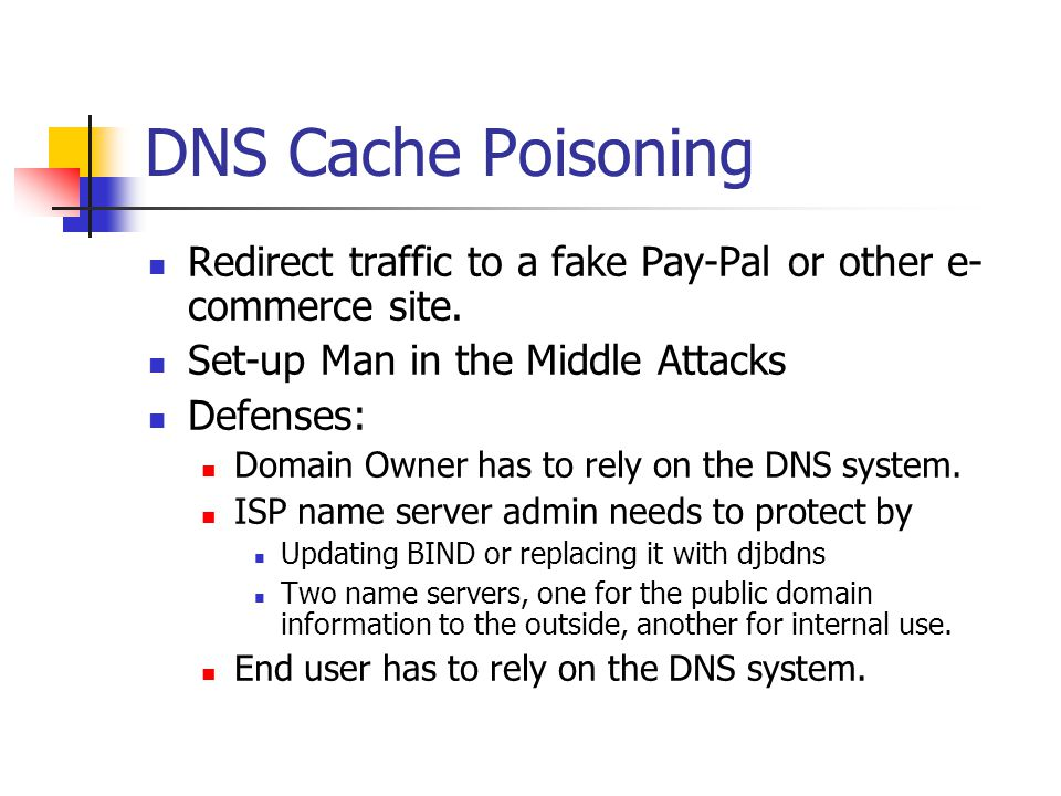 DNS Cache Poisoning Redirect traffic to a fake Pay-Pal or other e-commerce site. Set-up Man in the Middle Attacks.