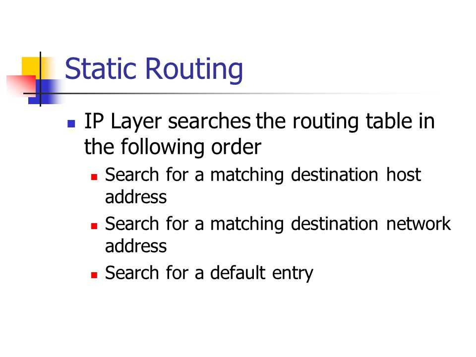 Static Routing IP Layer searches the routing table in the following order. Search for a matching destination host address.