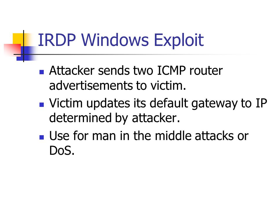 IRDP Windows Exploit Attacker sends two ICMP router advertisements to victim. Victim updates its default gateway to IP determined by attacker.