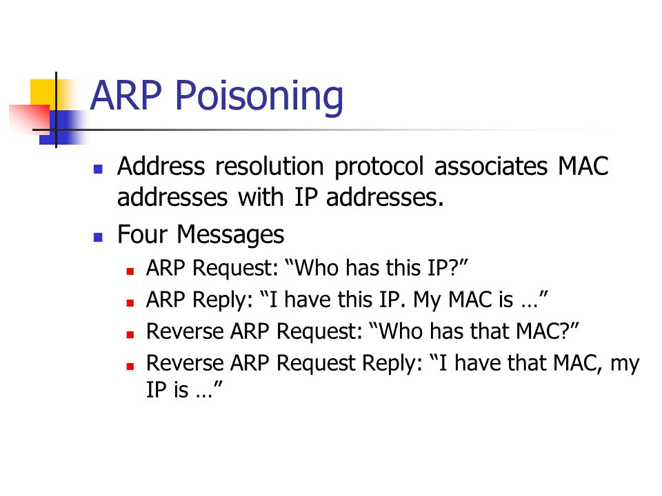 ARP Poisoning Address resolution protocol associates MAC addresses with IP addresses. Four Messages.