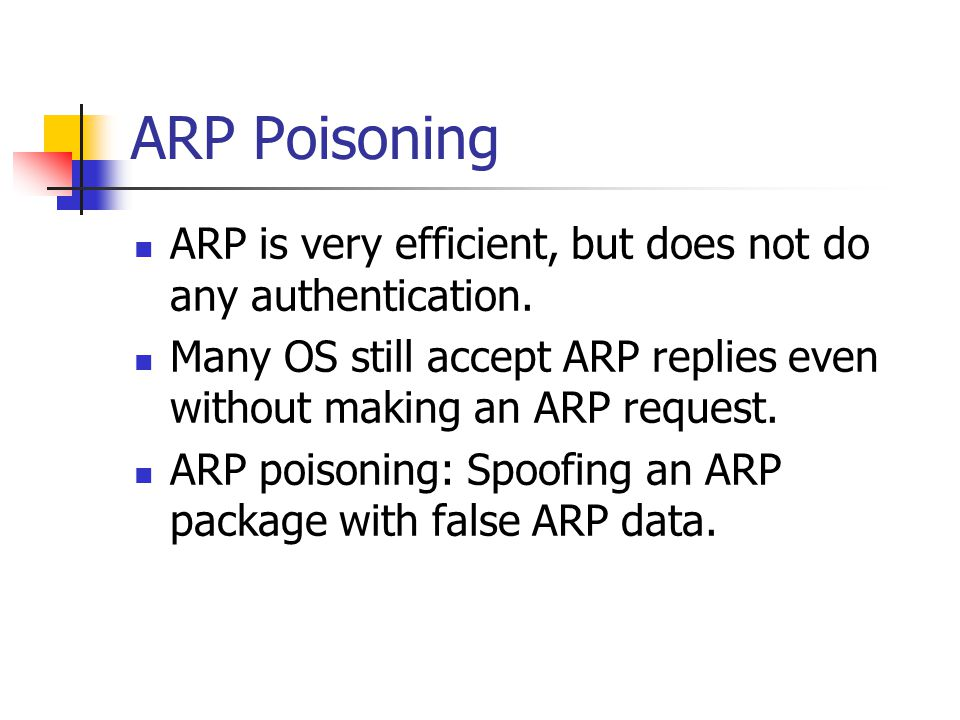 ARP Poisoning ARP is very efficient, but does not do any authentication. Many OS still accept ARP replies even without making an ARP request.