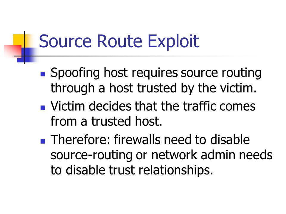 Source Route Exploit Spoofing host requires source routing through a host trusted by the victim.