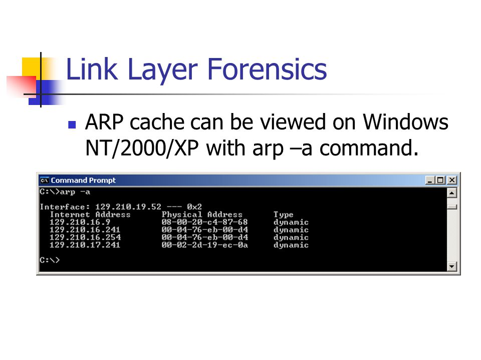 Link Layer Forensics ARP cache can be viewed on Windows NT/2000/XP with arp –a command.