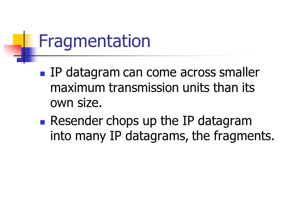 Fragmentation IP datagram can come across smaller maximum transmission units than its own size.