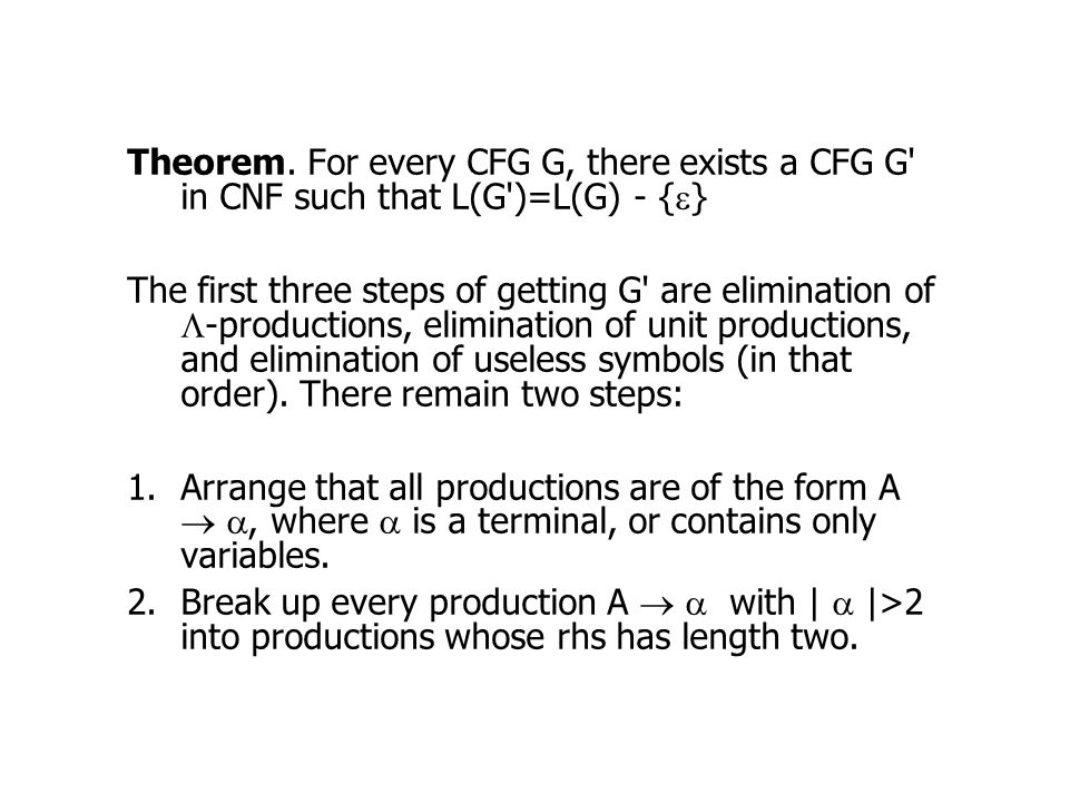 Theorem. For every CFG G, there exists a CFG G in CNF such that L(G )=L(G) - {e}
