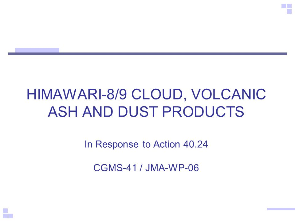 HIMAWARI-8/9 CLOUD, VOLCANIC ASH AND DUST PRODUCTS In Response to Action 40.24 CGMS-41 / JMA-WP-06