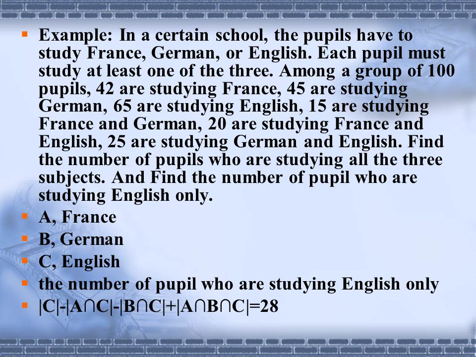Example: In a certain school, the pupils have to study France, German, or English. Each pupil must study at least one of the three. Among a group of 100 pupils, 42 are studying France, 45 are studying German, 65 are studying English, 15 are studying France and German, 20 are studying France and English, 25 are studying German and English. Find the number of pupils who are studying all the three subjects. And Find the number of pupil who are studying English only.