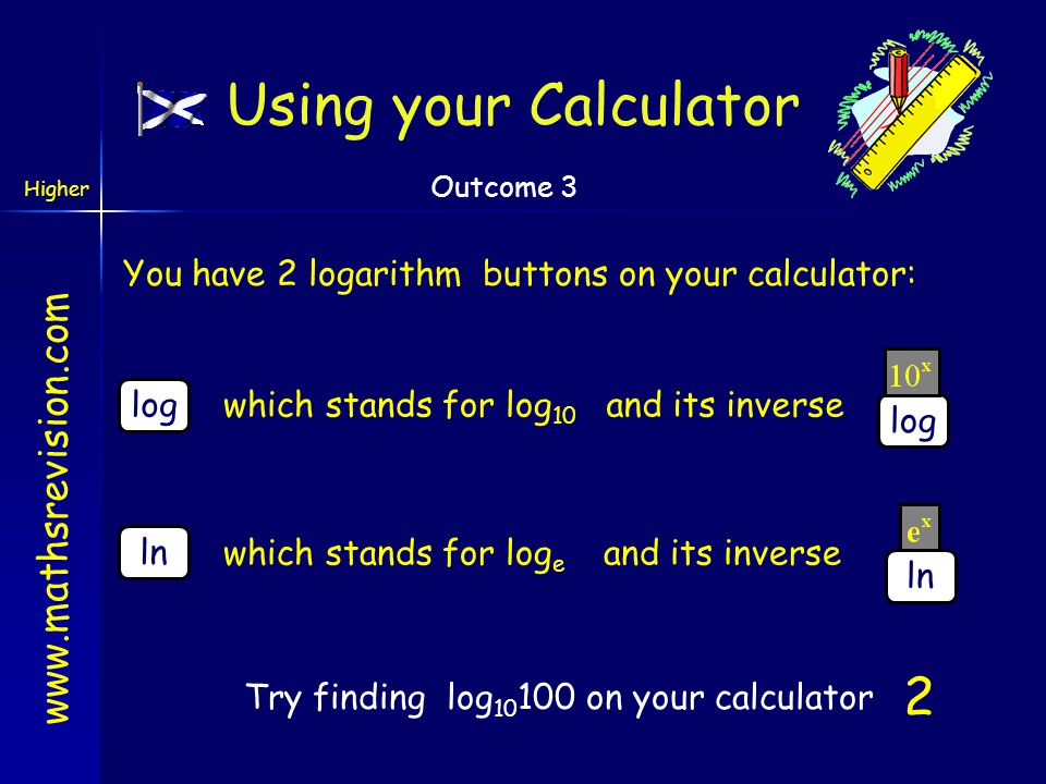 Using your Calculator You have 2 logarithm buttons on your calculator: log. log. which stands for log10.