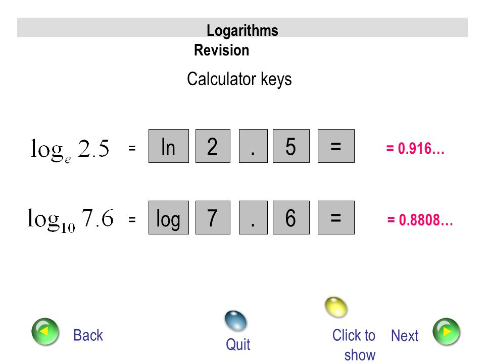 ln 2 . 5 = log 7 . 6 = Calculator keys Logarithms Revision = = 0.916…