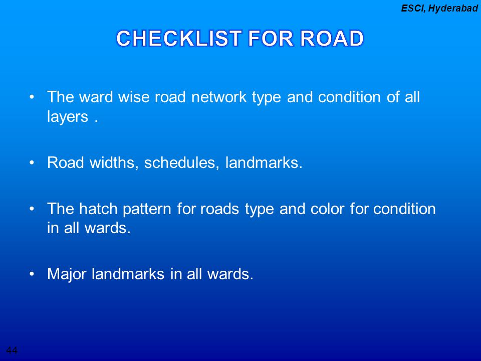 CHECKLIST FOR ROAD The ward wise road network type and condition of all layers . Road widths, schedules, landmarks.
