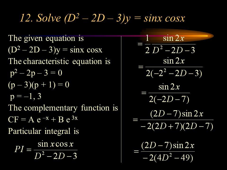 12. Solve (D2 – 2D – 3)y = sinx cosx