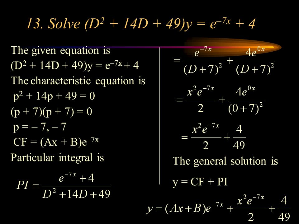 13. Solve (D2 + 14D + 49)y = e–7x + 4 The given equation is