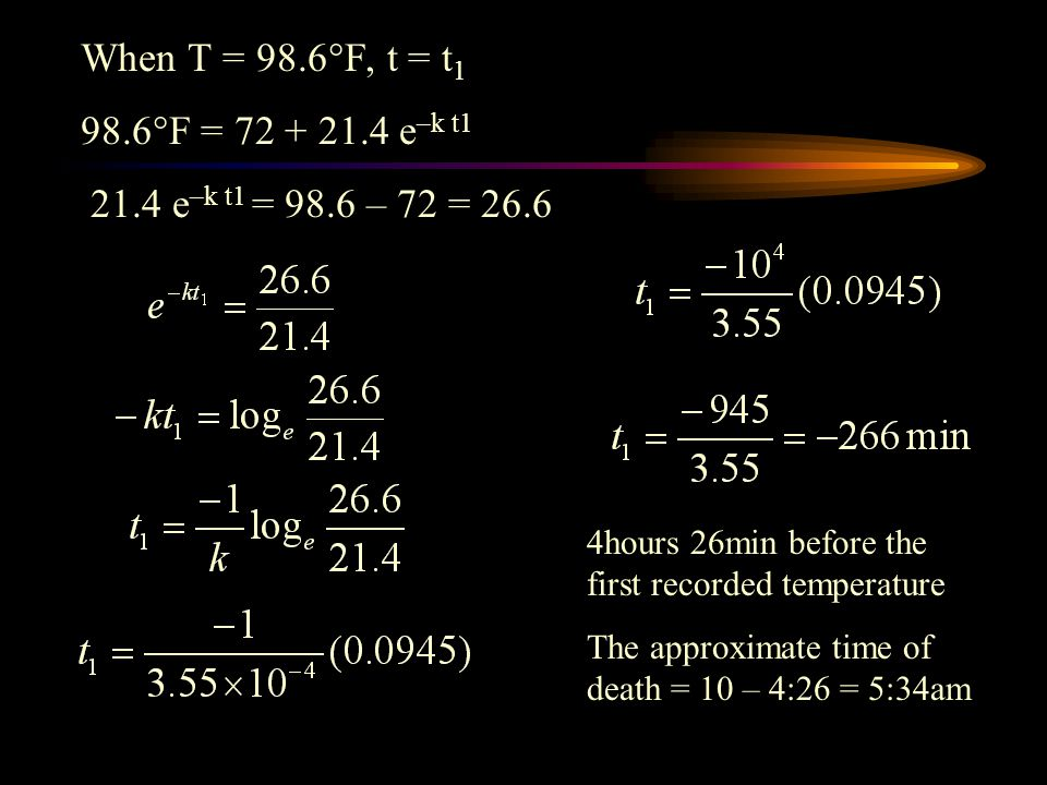 When T = 98.6F, t = t1 98.6F = 72 + 21.4 e–k t1. 21.4 e–k t1 = 98.6 – 72 = 26.6. 4hours 26min before the first recorded temperature.