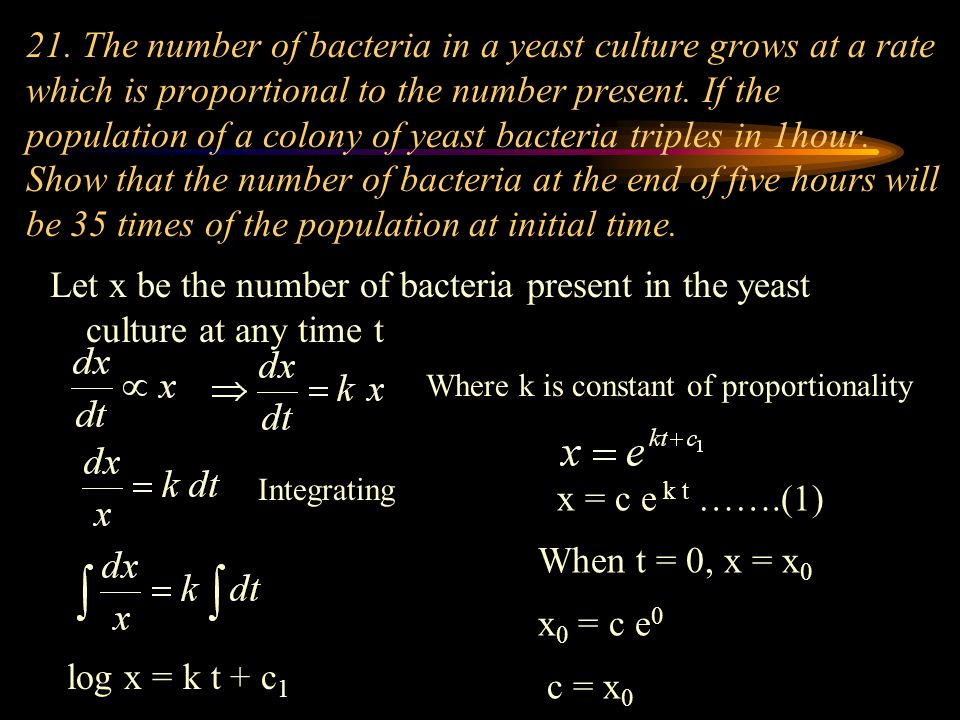 21. The number of bacteria in a yeast culture grows at a rate which is proportional to the number present. If the population of a colony of yeast bacteria triples in 1hour. Show that the number of bacteria at the end of five hours will be 35 times of the population at initial time.
